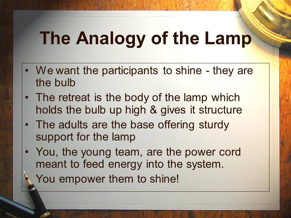 The Analogy of the Lamp We want the participants to shine - they are the bulb The retreat is the body of the lamp which holds the bulb up high & gives