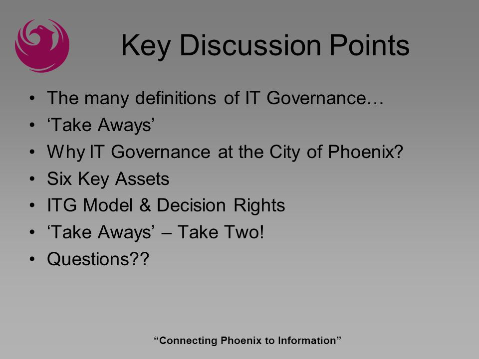 Connecting Phoenix to Information The ITG Matrix IT Principles IT Architecture IT Infrastructure Business Applications IT Investment Business Monarchy IT Monarchy Feudal Federal Duopoly Anarchy Dont Know input decision Based on IT Governance by Dr.