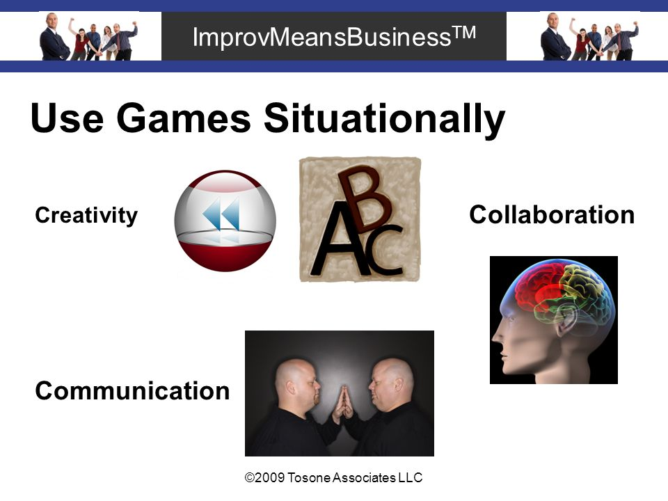 ImprovMeansBusiness TM ©2009 Tosone Associates LLC Use Games Situationally Creativity Collaboration Communication