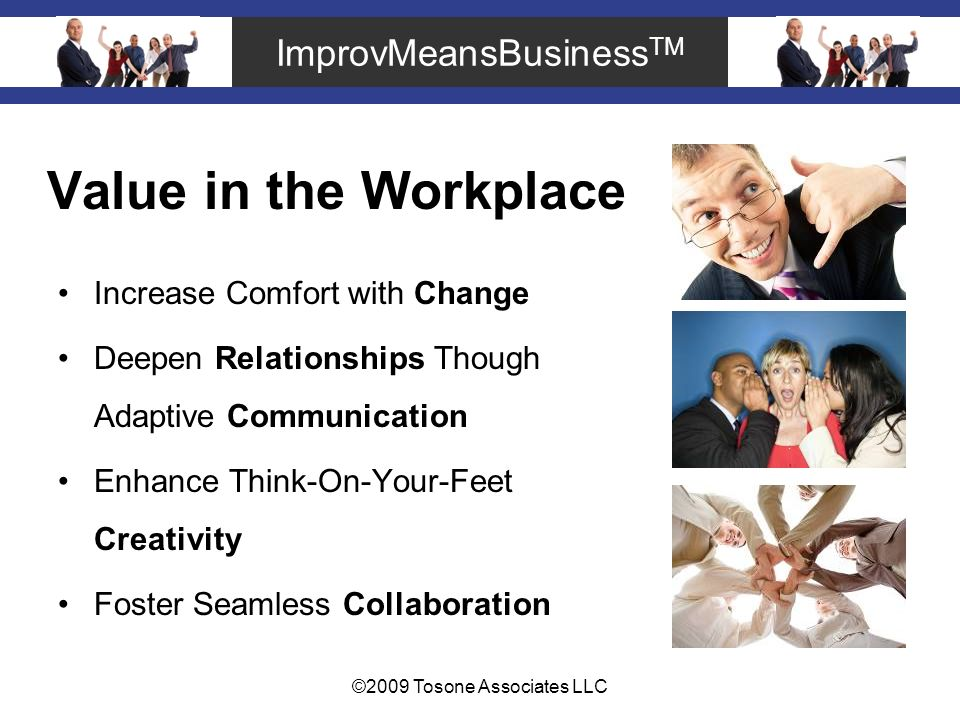 ImprovMeansBusiness TM ©2009 Tosone Associates LLC Value in the Workplace Increase Comfort with Change Deepen Relationships Though Adaptive Communication Enhance Think-On-Your-Feet Creativity Foster Seamless Collaboration