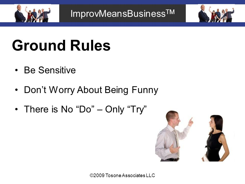 ImprovMeansBusiness TM ©2009 Tosone Associates LLC Ground Rules Be Sensitive Dont Worry About Being Funny There is No Do – Only Try