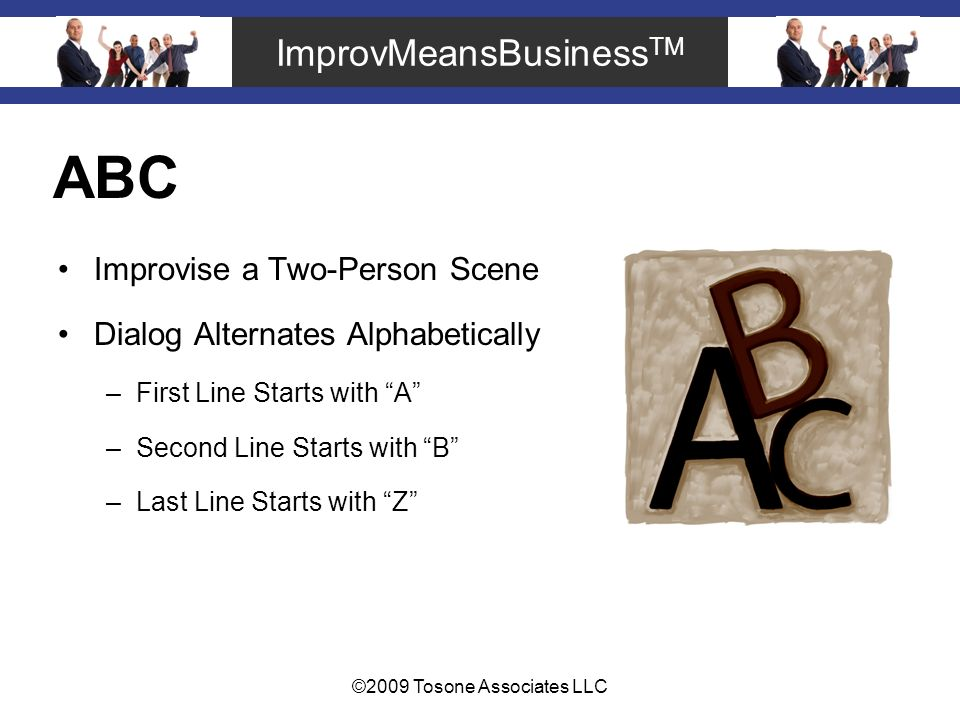 ImprovMeansBusiness TM ©2009 Tosone Associates LLC ABC Improvise a Two-Person Scene Dialog Alternates Alphabetically –First Line Starts with A –Second Line Starts with B –Last Line Starts with Z