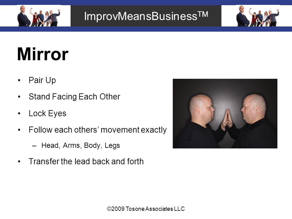 ImprovMeansBusiness TM ©2009 Tosone Associates LLC Mirror Pair Up Stand Facing Each Other Lock Eyes Follow each others movement exactly –Head, Arms, Body, Legs Transfer the lead back and forth
