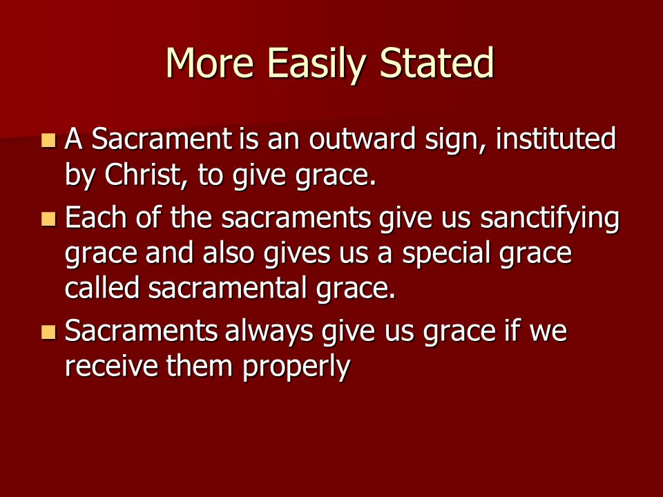 More Easily Stated A Sacrament is an outward sign, instituted by Christ, to give grace. A Sacrament is an outward sign, instituted by Christ, to give