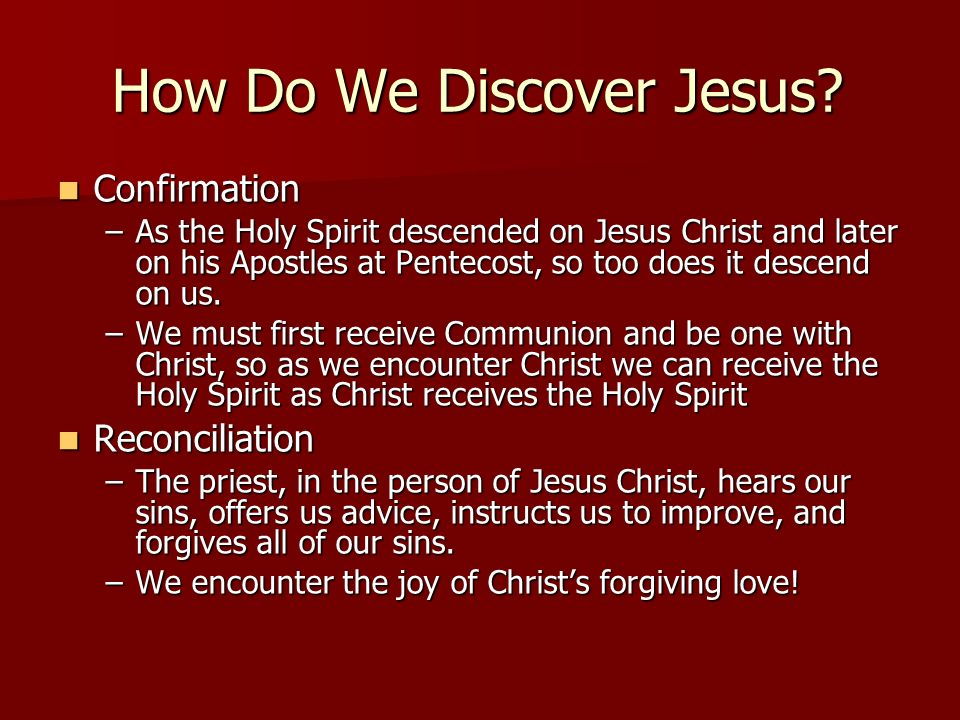 How Do We Discover Jesus? Confirmation Confirmation –As the Holy Spirit descended on Jesus Christ and later on his Apostles at Pentecost, so too does