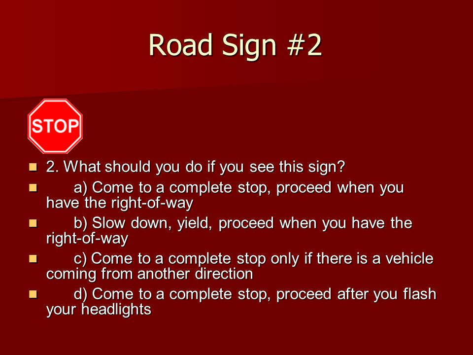 Road Sign #2 2. What should you do if you see this sign? 2. What should you do if you see this sign? a) Come to a complete stop, proceed when you have