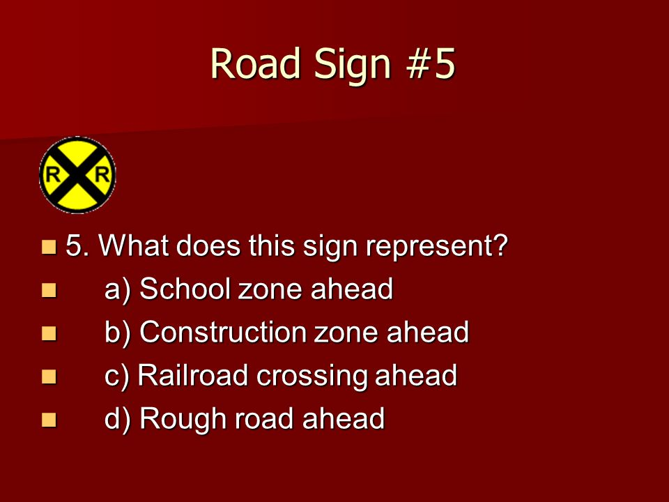 Road Sign #5 5. What does this sign represent? 5. What does this sign represent? a) School zone ahead a) School zone ahead b) Construction zone ahead