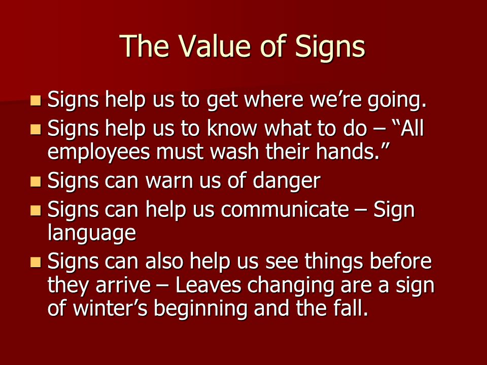 The Value of Signs Signs help us to get where were going. Signs help us to get where were going. Signs help us to know what to do – All employees must