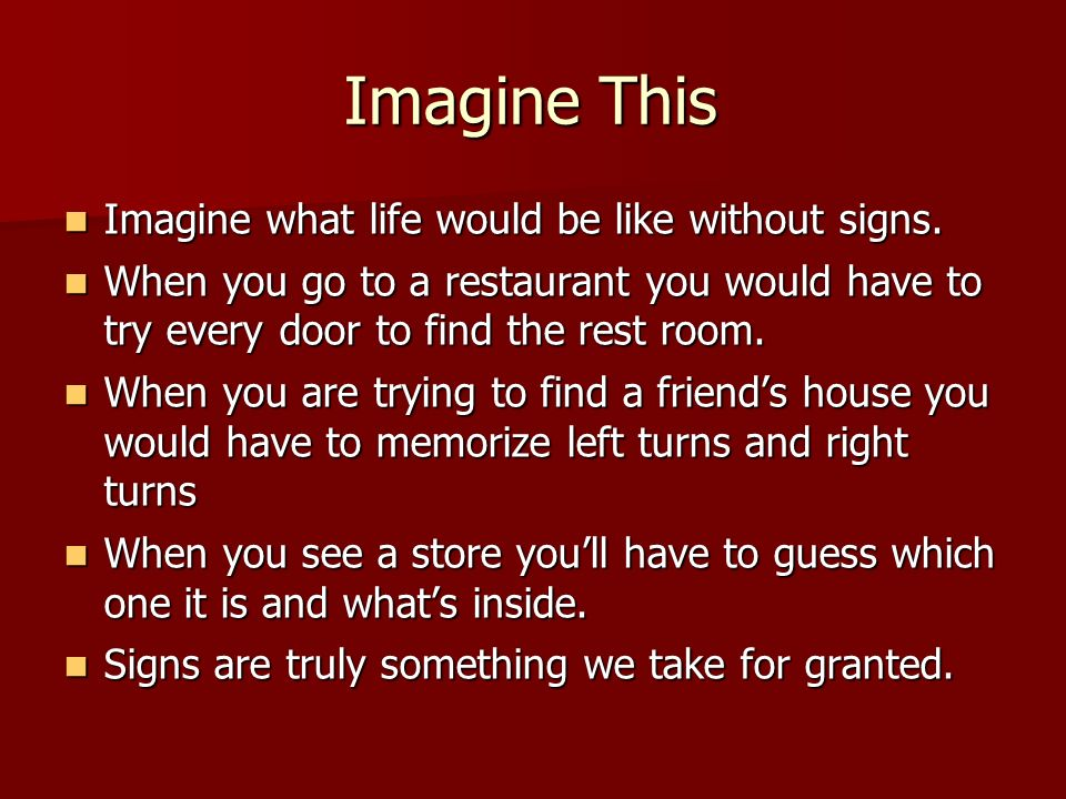 Imagine This Imagine what life would be like without signs. Imagine what life would be like without signs. When you go to a restaurant you would have