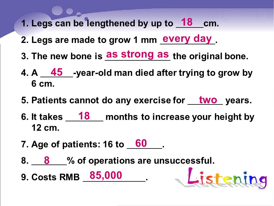1.Legs can be lengthened by up to cm. 2.Legs are made to grow 1 mm. 3.The new bone is the original bone. 4.A -year-old man died after trying to grow b