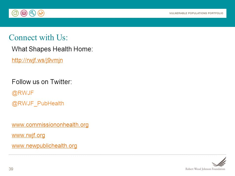 39 Connect with Us: What Shapes Health Home: http://rwjf.ws/j9vmjn Follow us on Twitter: @RWJF @RWJF_PubHealth www.commissiononhealth.org www.rwjf.org www.newpublichealth.org