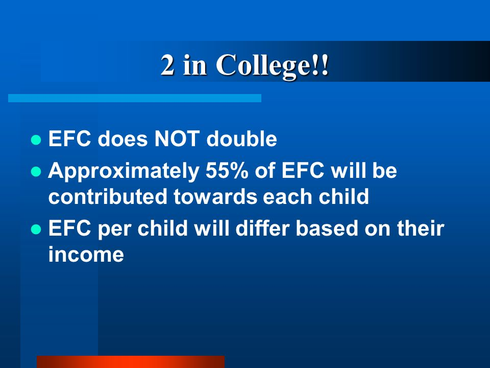 2 in College!! EFC does NOT double Approximately 55% of EFC will be contributed towards each child EFC per child will differ based on their income