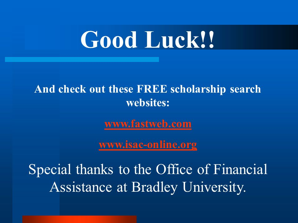 Good Luck!! And check out these FREE scholarship search websites: www.fastweb.com www.isac-online.org Special thanks to the Office of Financial Assist