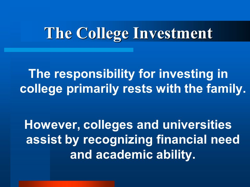 The College Investment The responsibility for investing in college primarily rests with the family.