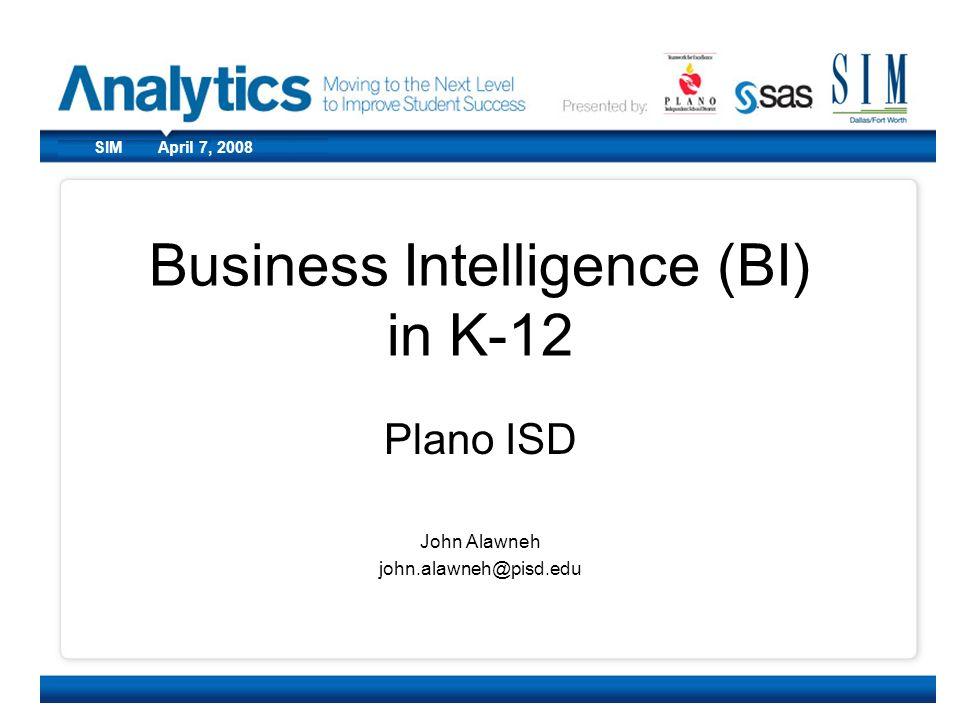 CoSN March 10, 2008SIM April 7, 2008 Business Intelligence (BI) in K-12 Plano ISD John Alawneh john.alawneh@pisd.edu
