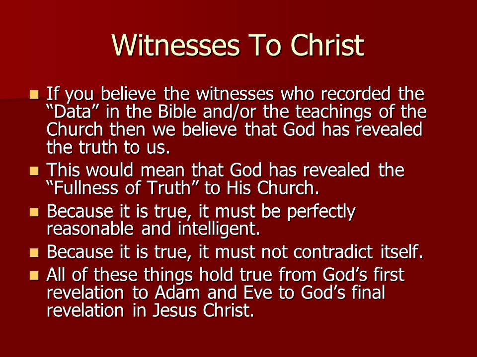 Witnesses To Christ If you believe the witnesses who recorded the Data in the Bible and/or the teachings of the Church then we believe that God has re