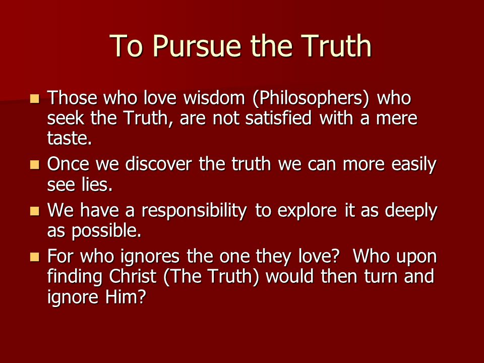 To Pursue the Truth Those who love wisdom (Philosophers) who seek the Truth, are not satisfied with a mere taste. Those who love wisdom (Philosophers)