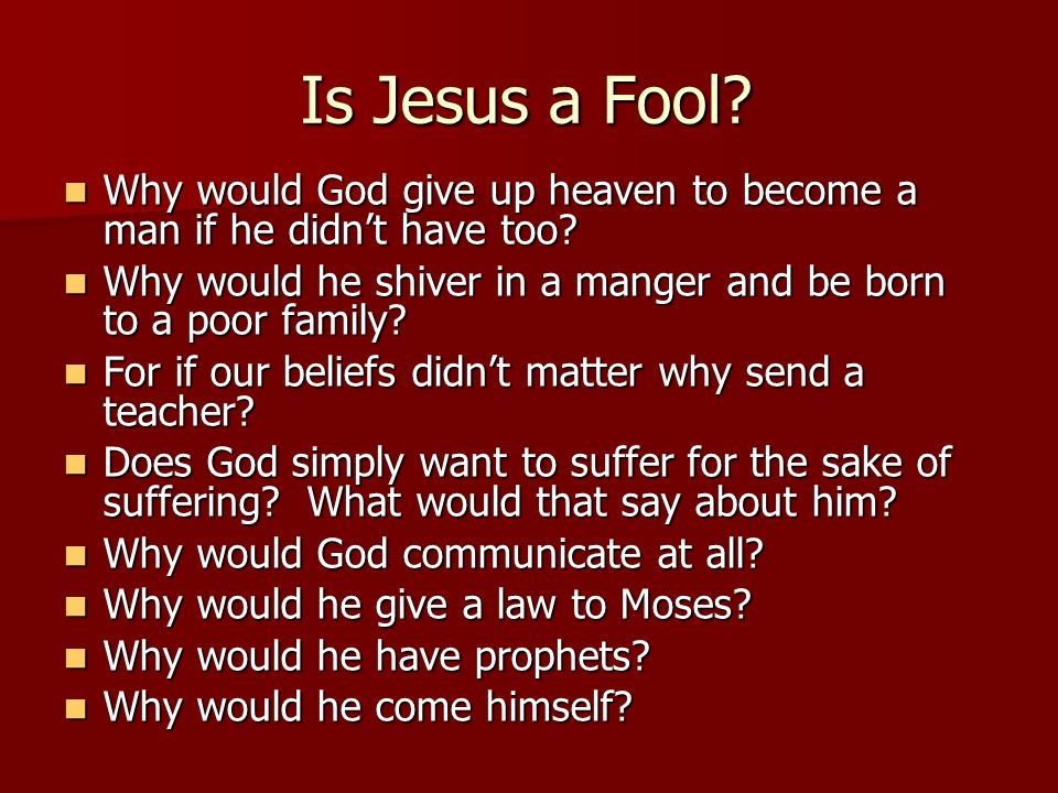 Is Jesus a Fool? Why would God give up heaven to become a man if he didnt have too? Why would God give up heaven to become a man if he didnt have too?