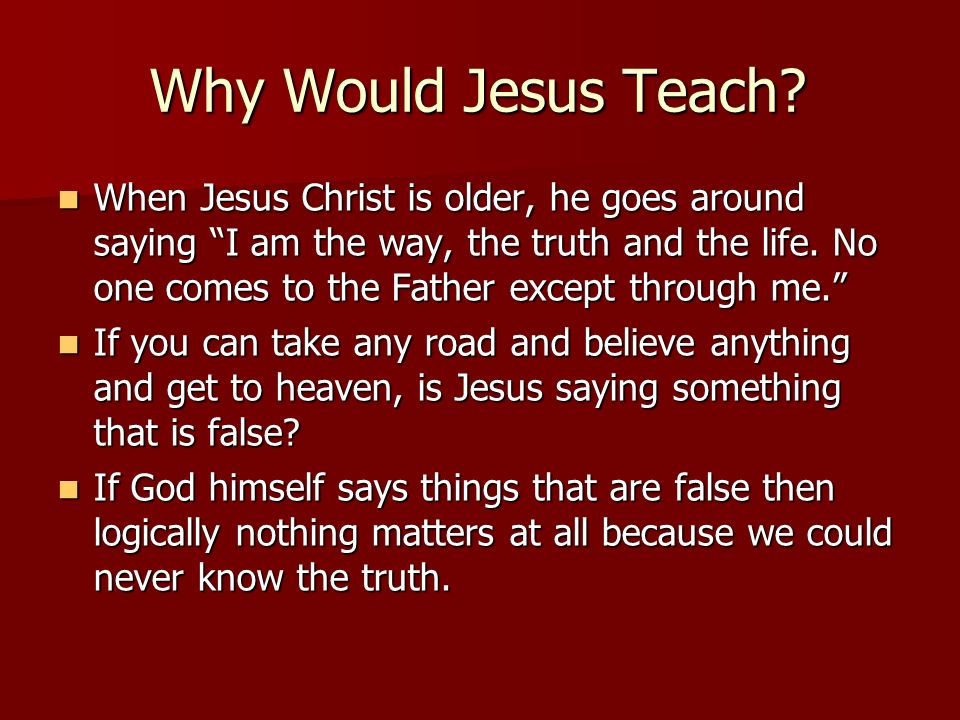 Why Would Jesus Teach? When Jesus Christ is older, he goes around saying I am the way, the truth and the life. No one comes to the Father except throu