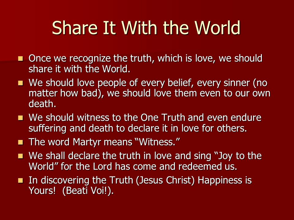 Share It With the World Once we recognize the truth, which is love, we should share it with the World. Once we recognize the truth, which is love, we