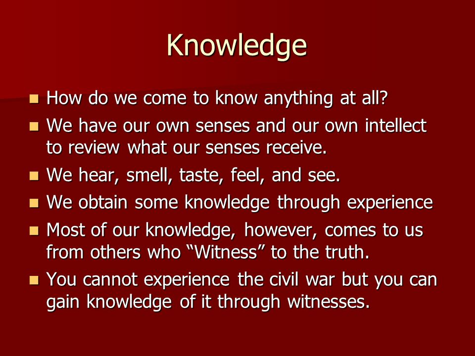 Knowledge How do we come to know anything at all? How do we come to know anything at all? We have our own senses and our own intellect to review what