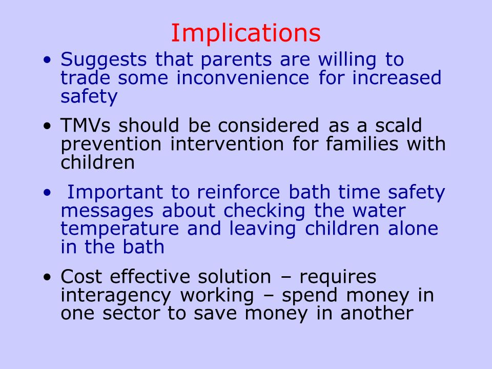 Implications Suggests that parents are willing to trade some inconvenience for increased safety TMVs should be considered as a scald prevention interv
