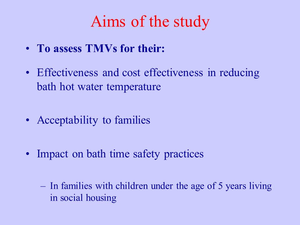Aims of the study To assess TMVs for their: Effectiveness and cost effectiveness in reducing bath hot water temperature Acceptability to families Impa