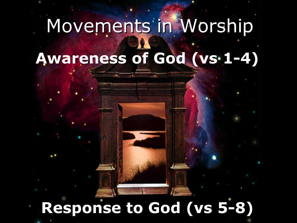 Awareness of God (vs 1-4) Response to God (vs 5-8) Movements in Worship