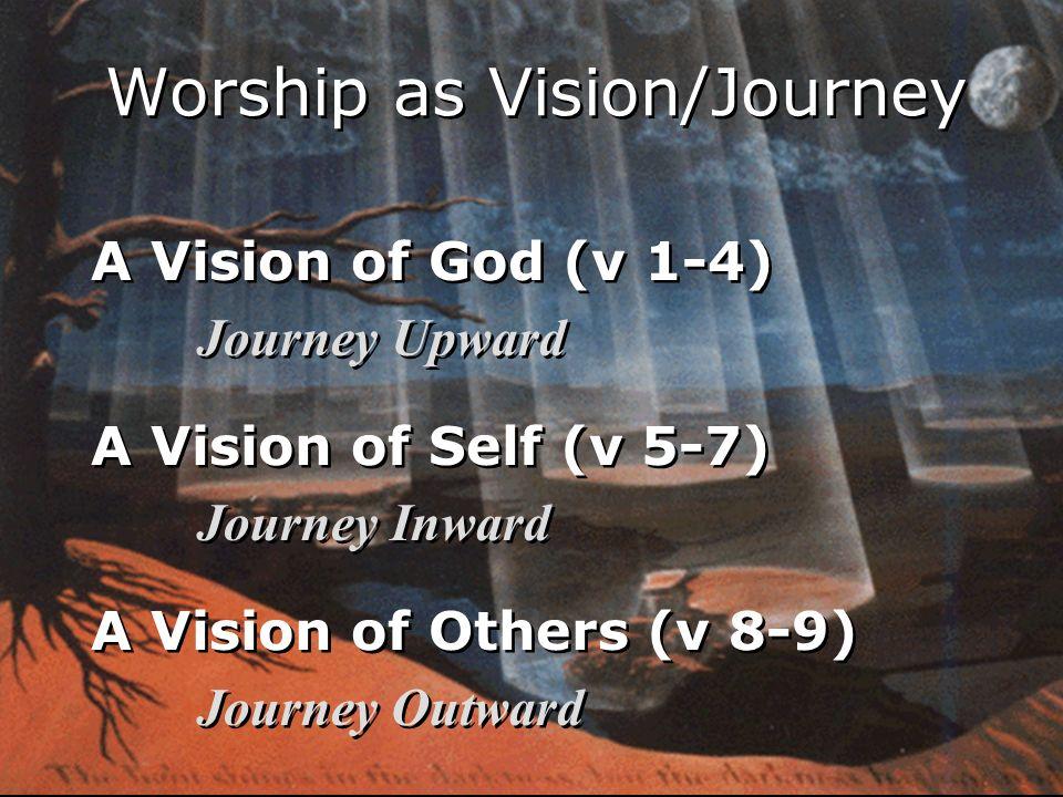A Vision of God (v 1-4) Journey Upward A Vision of Self (v 5-7) Journey Inward A Vision of Others (v 8-9) Journey Outward A Vision of God (v 1-4) Journey Upward A Vision of Self (v 5-7) Journey Inward A Vision of Others (v 8-9) Journey Outward Worship as Vision/Journey