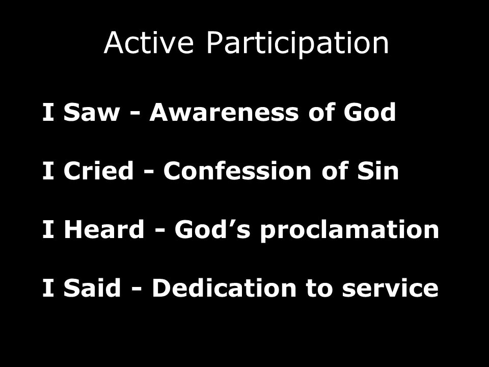I Saw - Awareness of God I Cried - Confession of Sin I Heard - Gods proclamation I Said - Dedication to service Active Participation