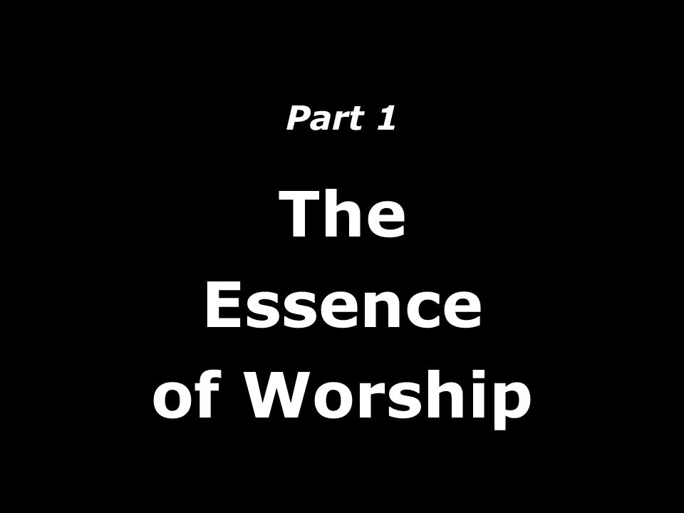 Part 1 The Essence of Worship
