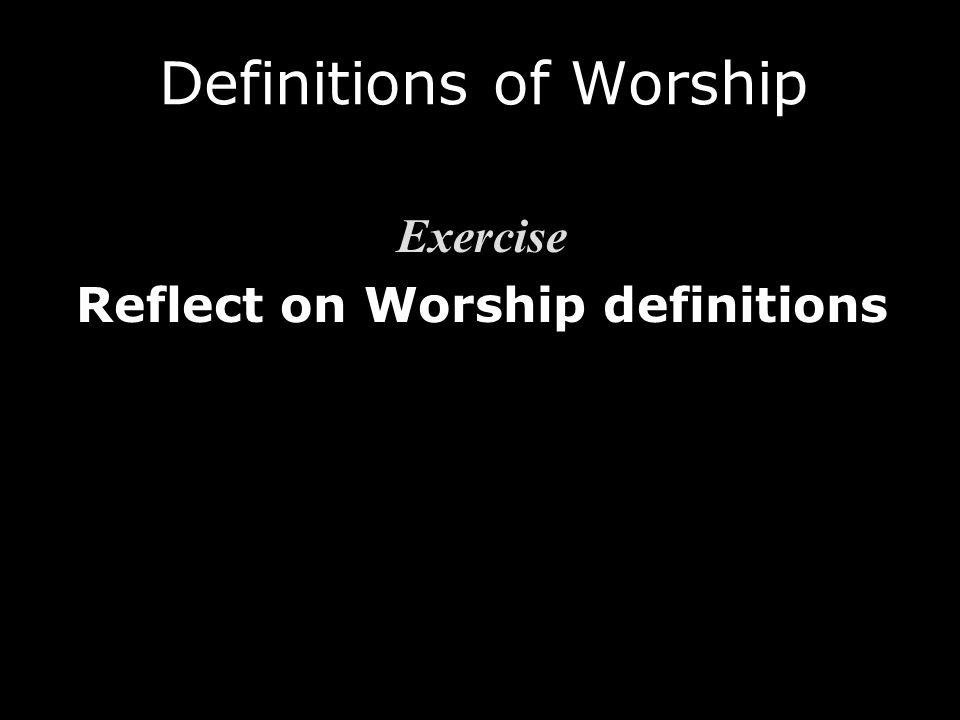 Exercise Reflect on Worship definitions Exercise Reflect on Worship definitions Definitions of Worship