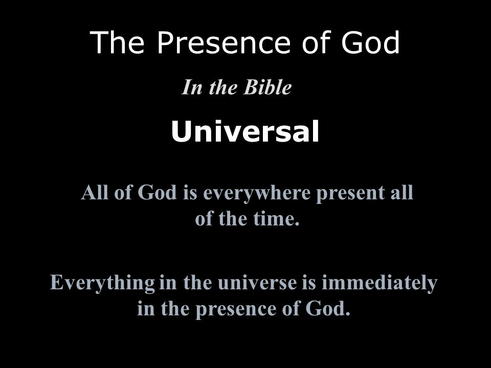 Universal The Presence of God In the Bible All of God is everywhere present all of the time. Everything in the universe is immediately in the presence