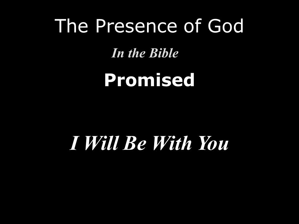 Promised The Presence of God In the Bible I Will Be With You