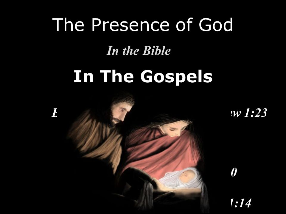 In The Gospels The Presence of God In the Bible Emmanuel (God with us) - Matthew 1:23 There am I - Matthew 18:20 I am with you - Matthew 28:20 The Wor