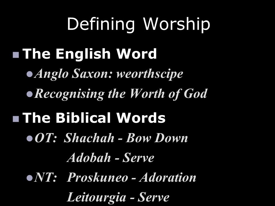Defining Worship The English Word Anglo Saxon: weorthscipe Recognising the Worth of God The Biblical Words OT: Shachah - Bow Down Adobah - Serve NT:Pr