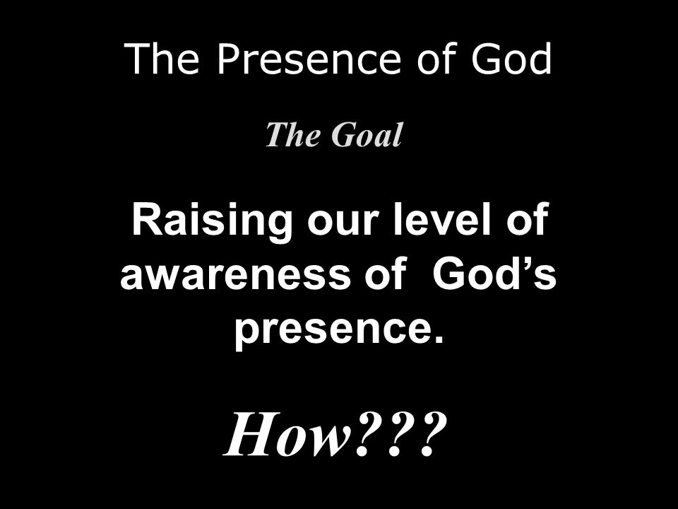 The Presence of God The Goal Raising our level of awareness of Gods presence. How???