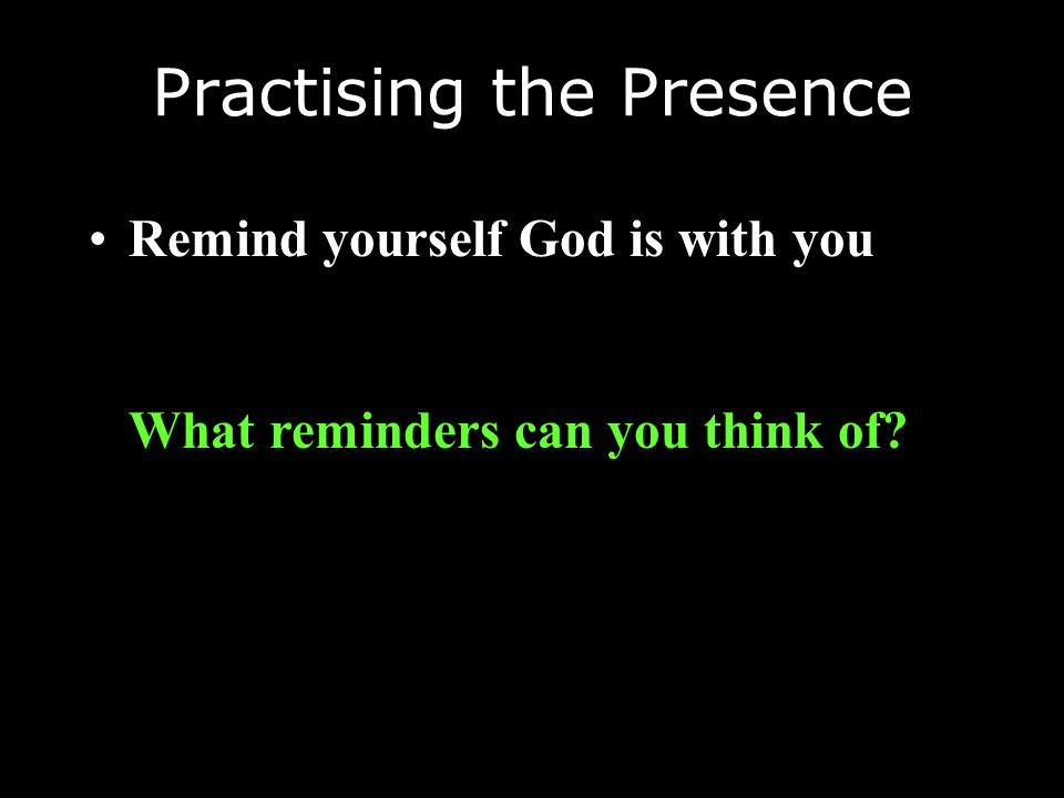 Practising the Presence Remind yourself God is with you What reminders can you think of?