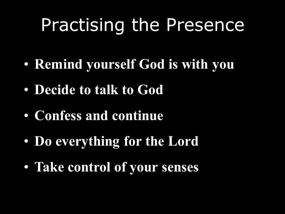 Practising the Presence Remind yourself God is with you Decide to talk to God Confess and continue Do everything for the Lord Take control of your sen