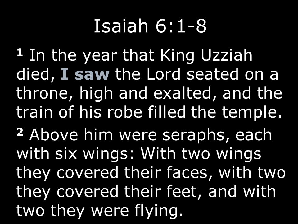 1 In the year that King Uzziah died, I saw the Lord seated on a throne, high and exalted, and the train of his robe filled the temple. 2 Above him wer
