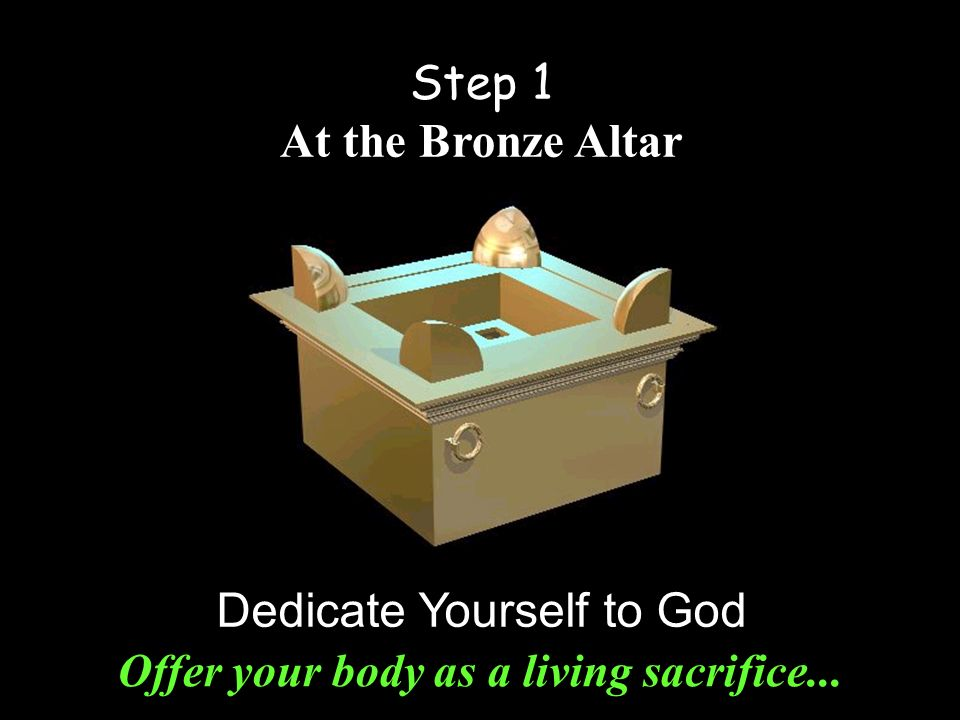 Step 1 At the Bronze Altar Dedicate Yourself to God Offer your body as a living sacrifice...