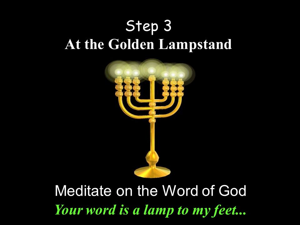 Step 3 At the Golden Lampstand Meditate on the Word of God Your word is a lamp to my feet...