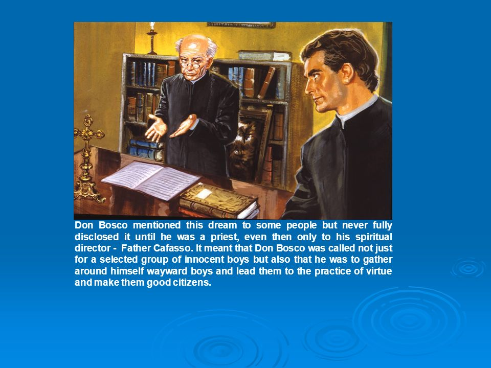 Don Bosco mentioned this dream to some people but never fully disclosed it until he was a priest, even then only to his spiritual director - Father Cafasso.