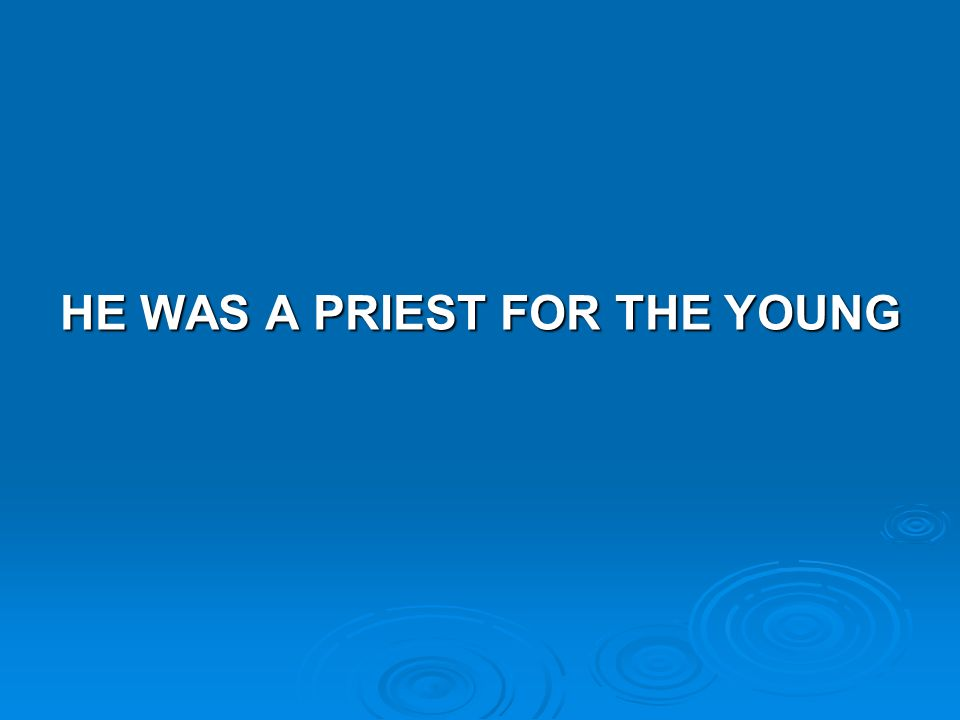 HE WAS A PRIEST FOR THE YOUNG