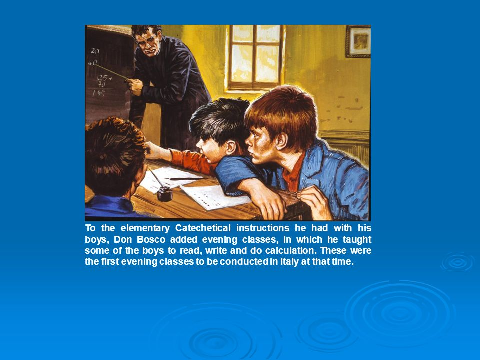 To the elementary Catechetical instructions he had with his boys, Don Bosco added evening classes, in which he taught some of the boys to read, write and do calculation.