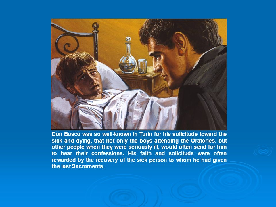 Don Bosco was so well-known in Turin for his solicitude toward the sick and dying, that not only the boys attending the Oratories, but other people when they were seriously ill, would often send for him to hear their confessions.