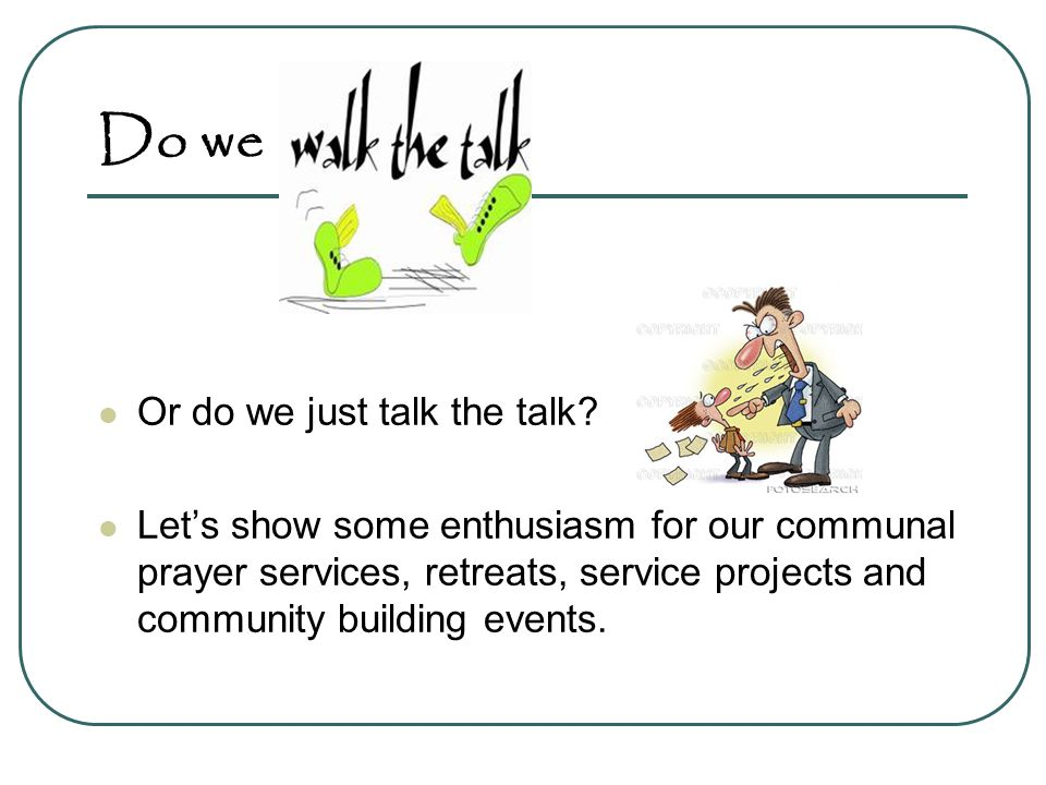 Or do we just talk the talk? Lets show some enthusiasm for our communal prayer services, retreats, service projects and community building events. Do