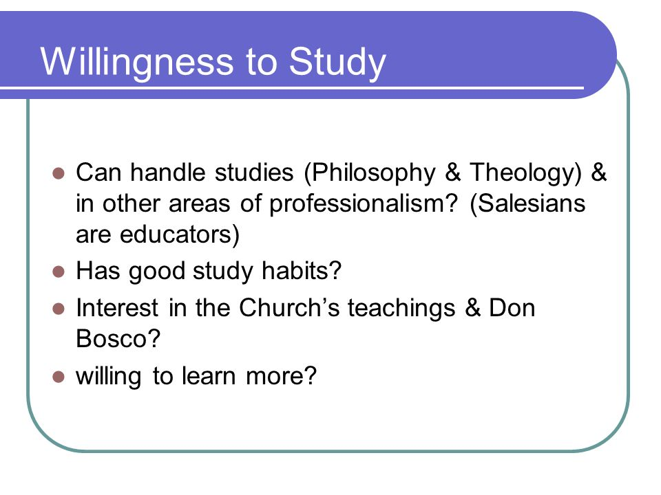 Willingness to Study Can handle studies (Philosophy & Theology) & in other areas of professionalism? (Salesians are educators) Has good study habits?