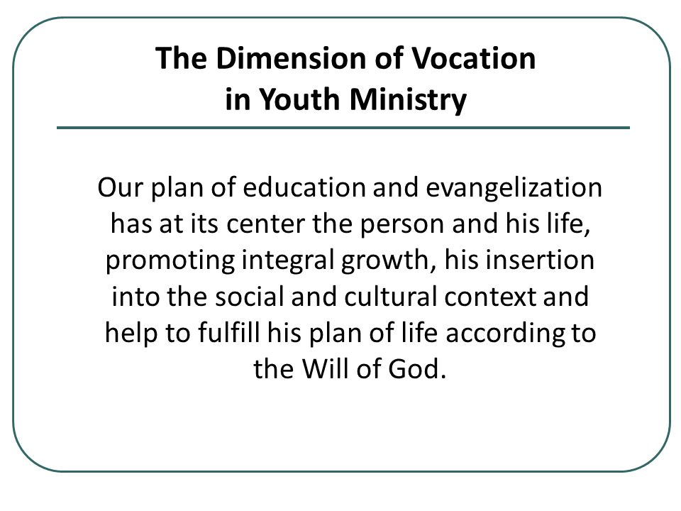 The Dimension of Vocation in Youth Ministry Our plan of education and evangelization has at its center the person and his life, promoting integral growth, his insertion into the social and cultural context and help to fulfill his plan of life according to the Will of God.