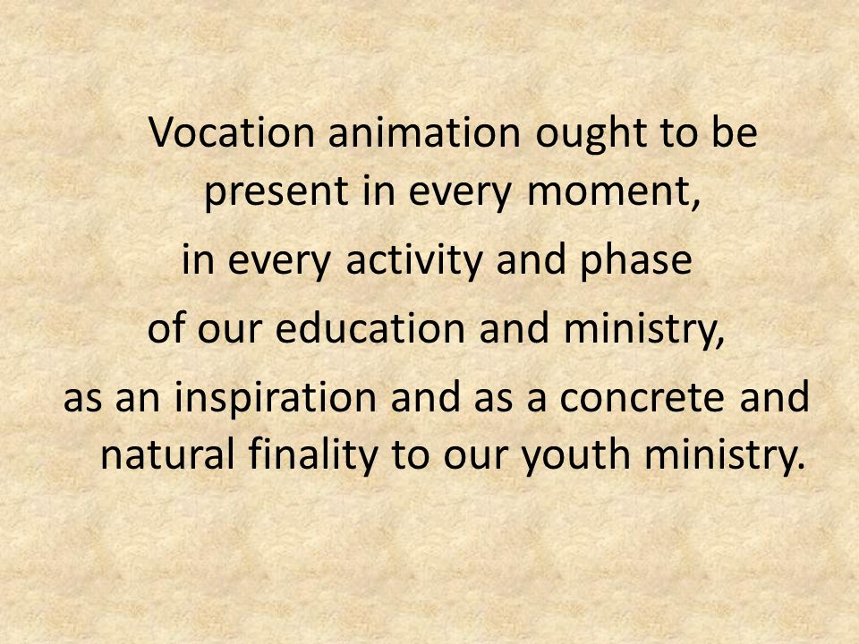 Vocation animation ought to be present in every moment, in every activity and phase of our education and ministry, as an inspiration and as a concrete and natural finality to our youth ministry.